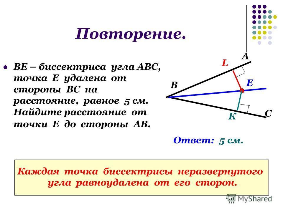 Повторение. ВЕ – биссектриса угла АВС, точка Е удалена от стороны ВС на расстояние, равное 5 см. Найдите расстояние от точки Е до стороны АВ. А В С Е К L Каждая точка биссектрисы неразвернутого угла равноудалена от его сторон. Ответ: 5 см.