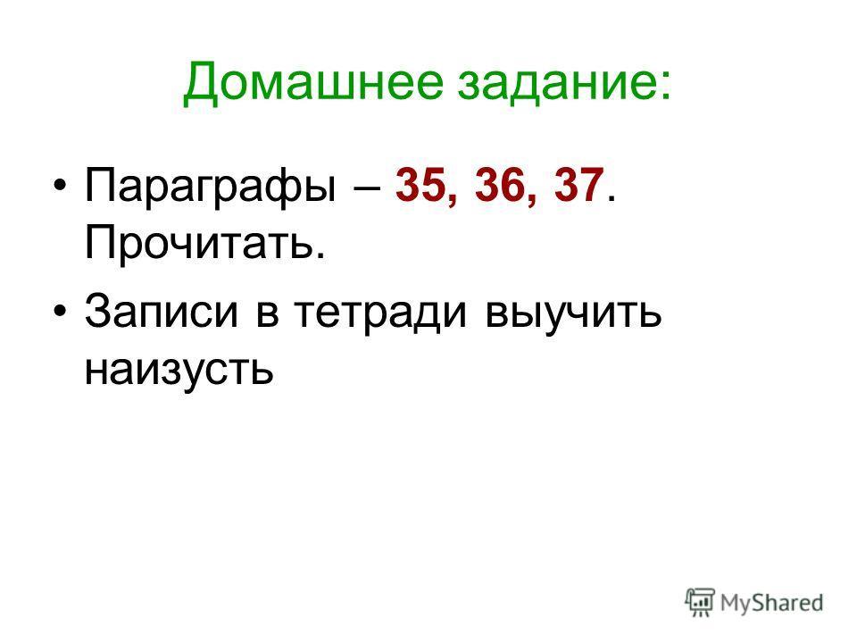 Домашнее задание: Параграфы – 35, 36, 37. Прочитать. Записи в тетради выучить наизусть