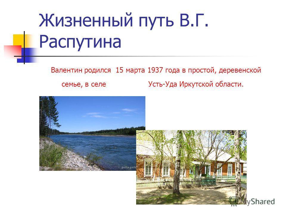 Жизненный путь В.Г. Распутина Валентин родился 15 марта 1937 года в простой, деревенской семье, в селе Усть-Уда Иркутской области.