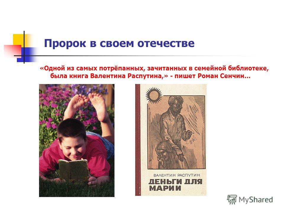 Пророк в своем отечестве «Одной из самых потрёпанных, зачитанных в семейной библиотеке, была книга Валентина Распутина,» - пишет Роман Сенчин…