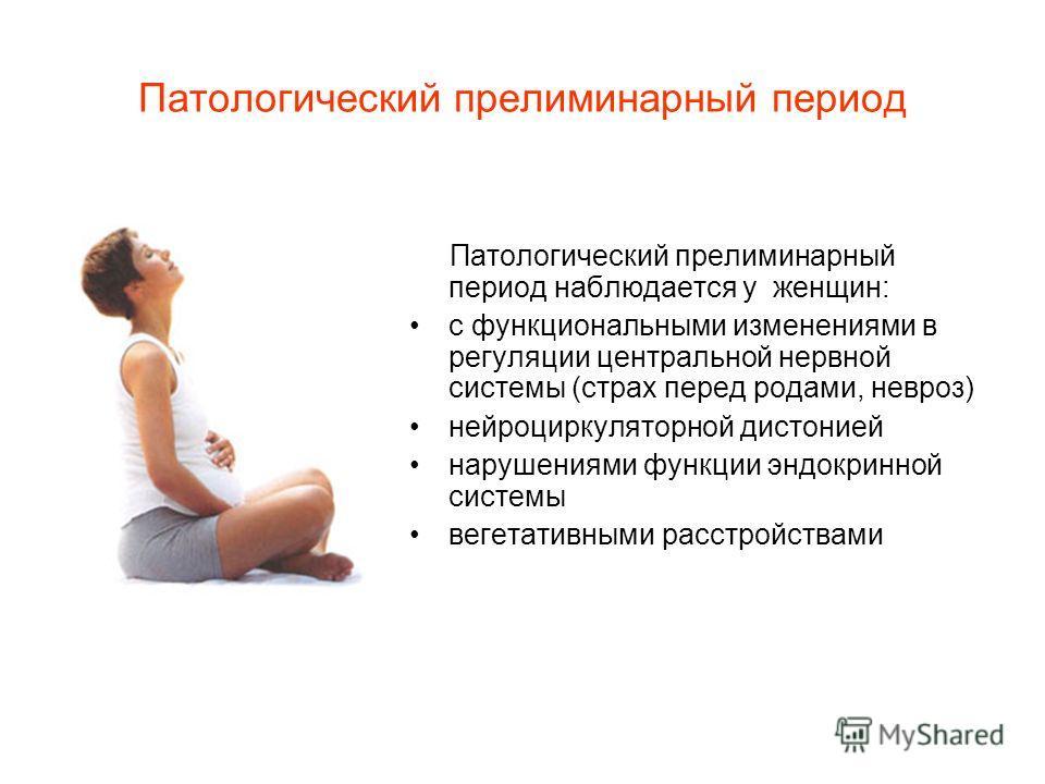 Патологический прелиминарный период Патологический прелиминарный период наблюдается у женщин: с функциональными изменениями в регуляции центральной нервной системы (страх перед родами, невроз) нейроциркуляторной дистонией нарушениями функции эндокрин