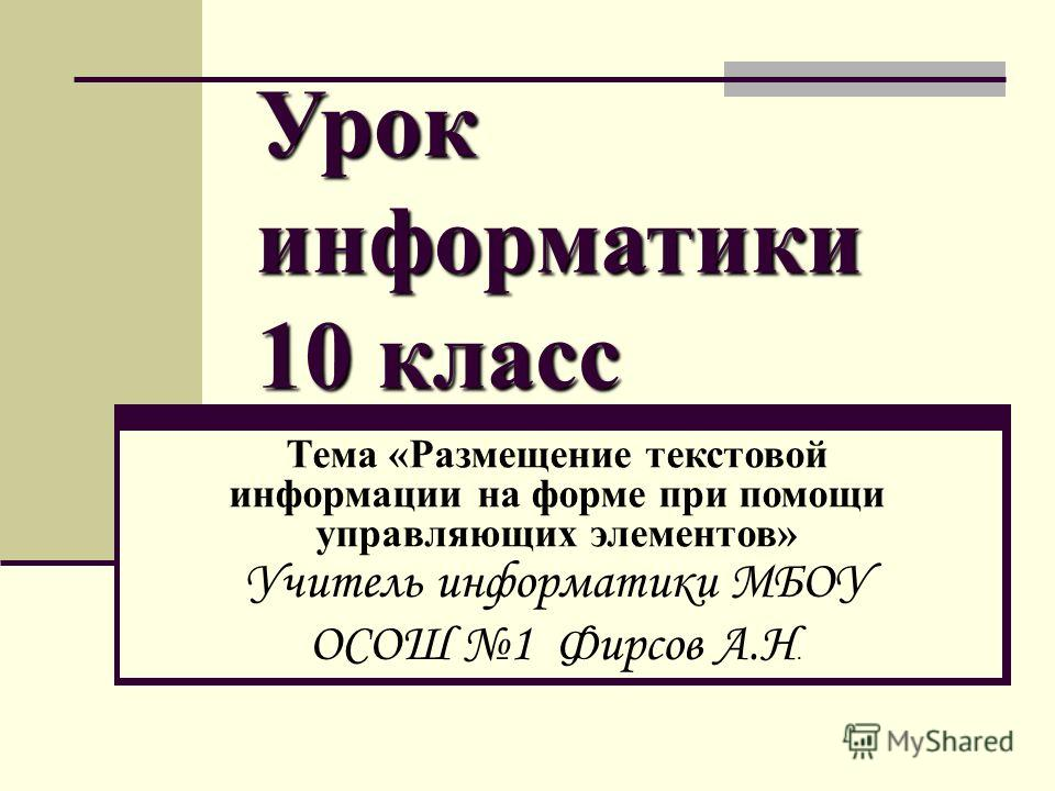 Урок информатики 10 класс Тема «Размещение текстовой информации на форме при помощи управляющих элементов» Учитель информатики МБОУ ОСОШ 1 Фирсов А.Н.