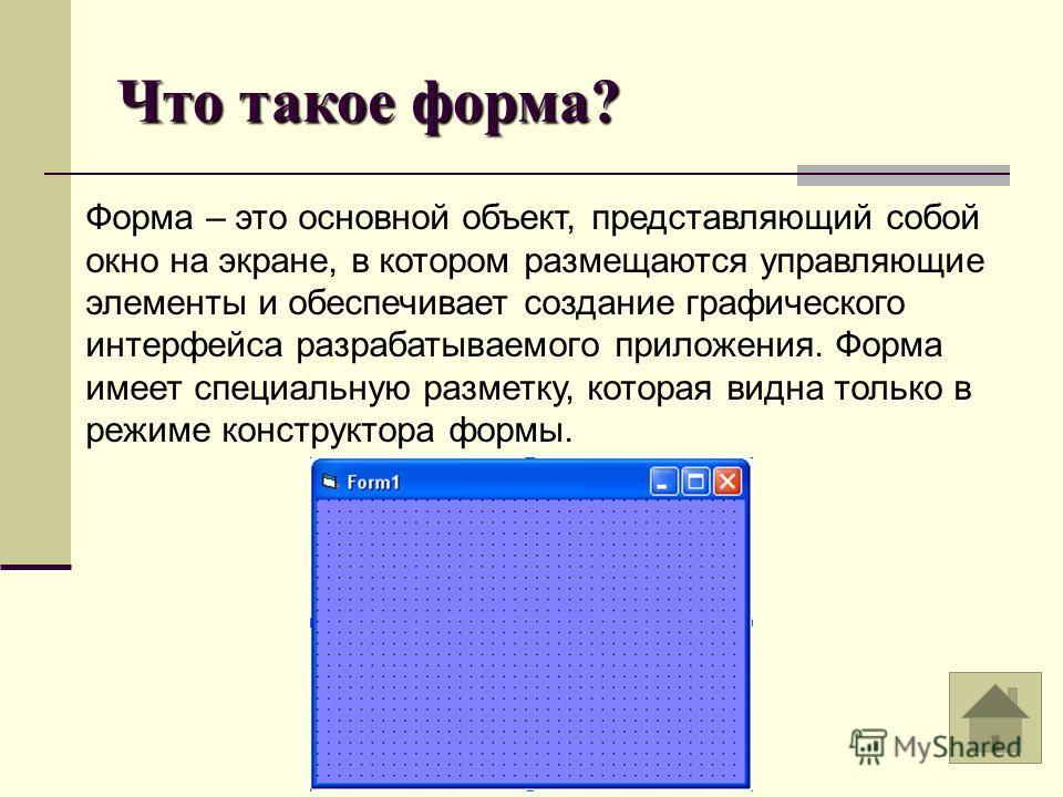Что такое форма? Форма – это основной объект, представляющий собой окно на экране, в котором размещаются управляющие элементы и обеспечивает создание графического интерфейса разрабатываемого приложения. Форма имеет специальную разметку, которая видна