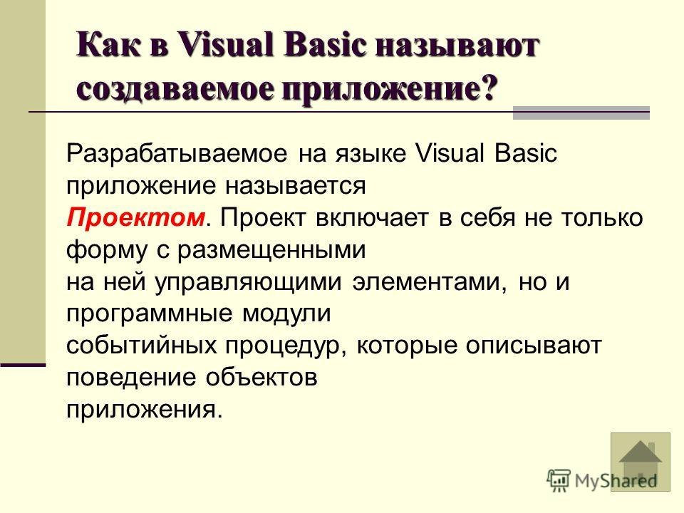 Как в Visual Basic называют создаваемое приложение? Разрабатываемое на языке Visual Basic приложение называется Проектом. Проект включает в себя не только форму с размещенными на ней управляющими элементами, но и программные модули событийных процеду