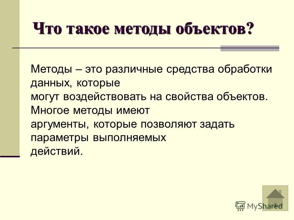 Что такое методы объектов? Методы – это различные средства обработки данных, которые могут воздействовать на свойства объектов. Многое методы имеют аргументы, которые позволяют задать параметры выполняемых действий.
