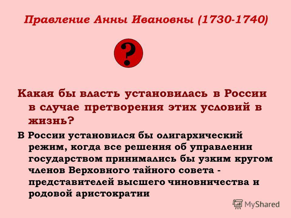 Правление Анны Ивановны (1730-1740) Какая бы власть установилась в России в случае претворения этих условий в жизнь? В России установился бы олигархический режим, когда все решения об управлении государством принимались бы узким кругом членов Верховн