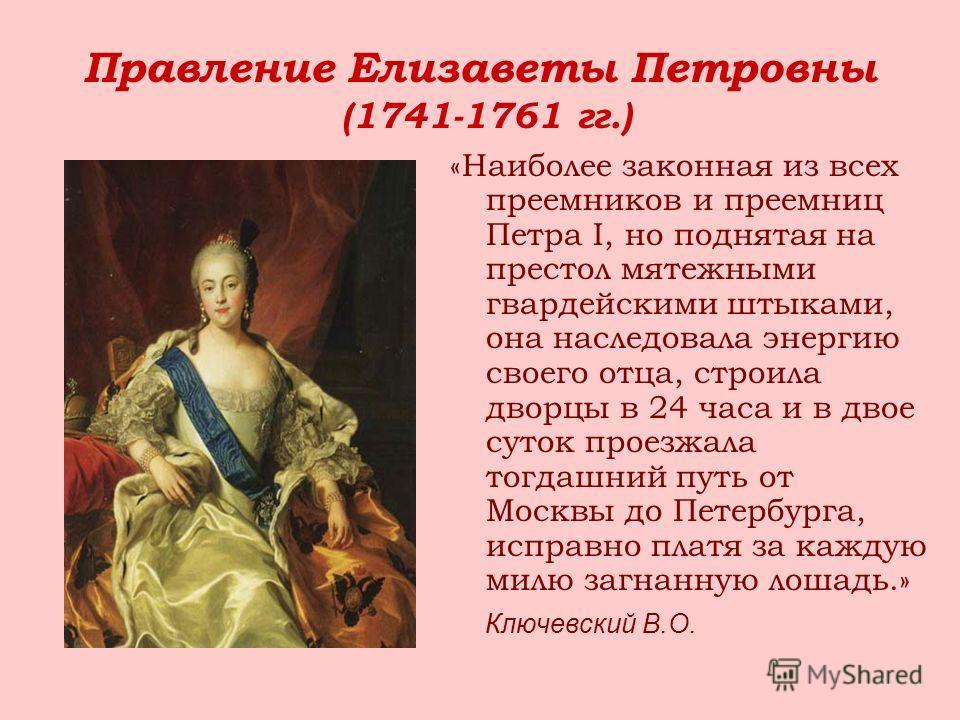 Правление Елизаветы Петровны (1741-1761 гг.) «Наиболее законная из всех преемников и преемниц Петра I, но поднятая на престол мятежными гвардейскими штыками, она наследовала энергию своего отца, строила дворцы в 24 часа и в двое суток проезжала тогда