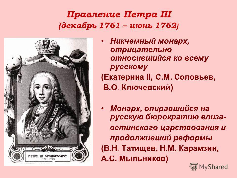 Правление Петра III (декабрь 1761 – июнь 1762) Никчемный монарх, отрицательно относившийся ко всему русскому (Екатерина II, С.М. Соловьев, В.О. Ключевский) Монарх, опиравшийся на русскую бюрократию елиза- ветинского царствования и продолживший реформ