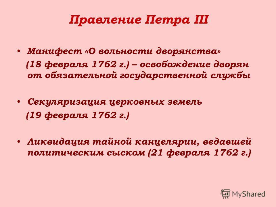 Правление Петра III Манифест «О вольности дворянства» (18 февраля 1762 г.) – освобождение дворян от обязательной государственной службы Секуляризация церковных земель (19 февраля 1762 г.) Ликвидация тайной канцелярии, ведавшей политическим сыском (21