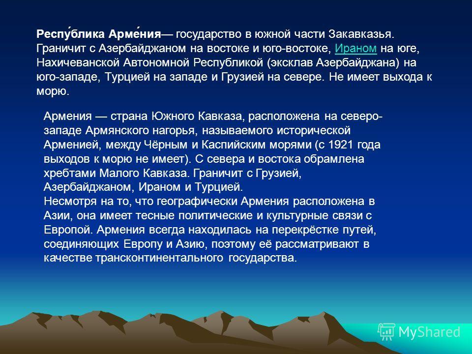 Респу́блика Арме́ния государство в южной части Закавказья. Граничит c Азербайджаном на востоке и юго-востоке, Ираном на юге, Нахичеванской Автономной Республикой (эксклав Азербайджана) на юго-западе, Турцией на западе и Грузией на севере. Не имеет вы