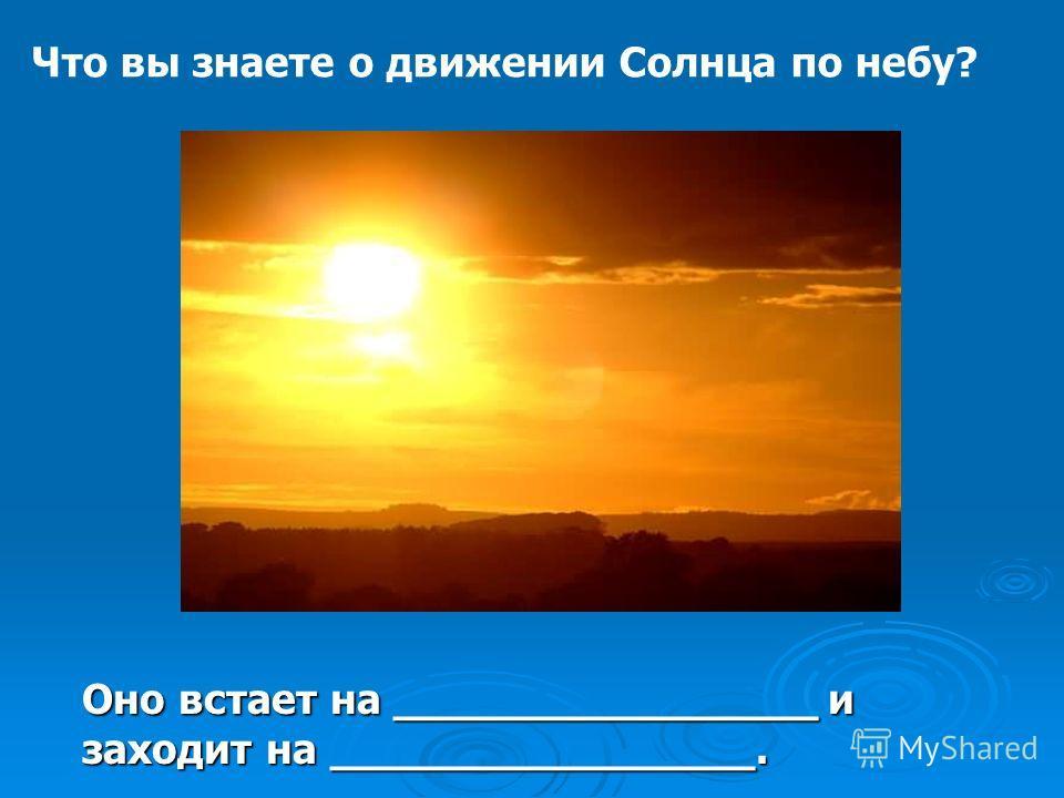 Что вы знаете о движении Солнца по небу? Оно встает на ________________ и заходит на ________________.