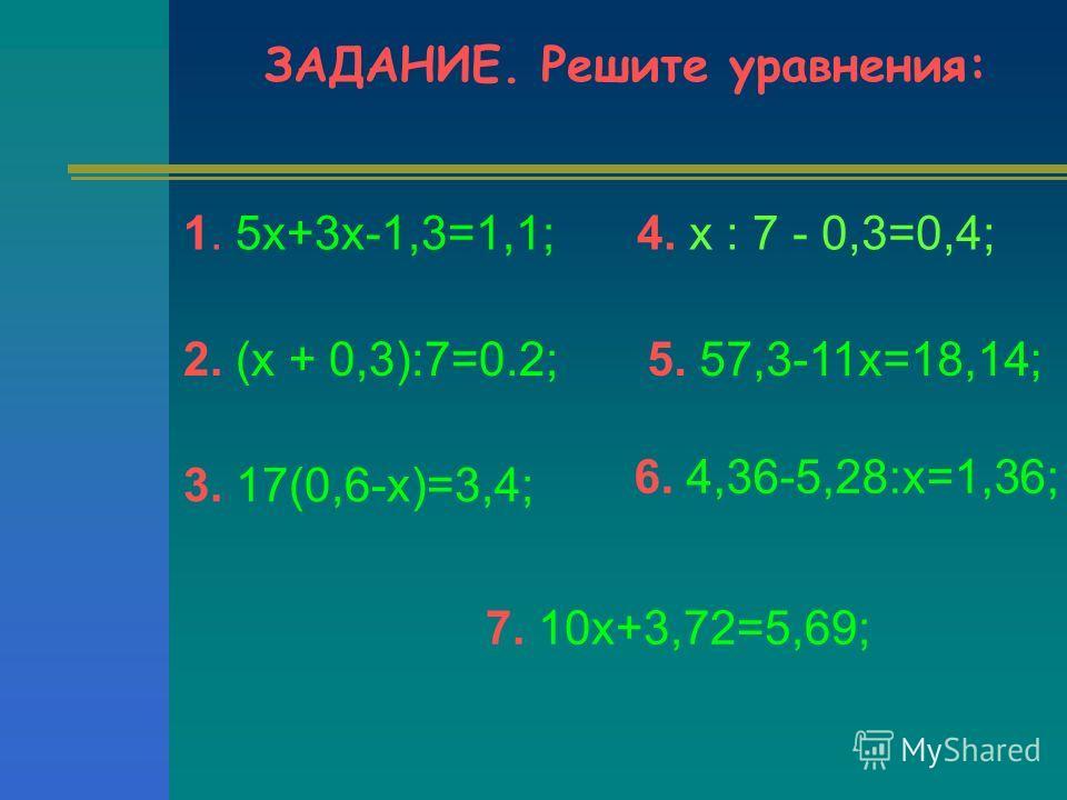 ЗАДАНИЕ. Решите уравнения: 1. 5х+3х-1,3=1,1; 2. (х + 0,3):7=0.2; 3. 17(0,6-х)=3,4; 5. 57,3-11х=18,14; 6. 4,36-5,28:х=1,36; 4. х : 7 - 0,3=0,4; 7. 10х+3,72=5,69;