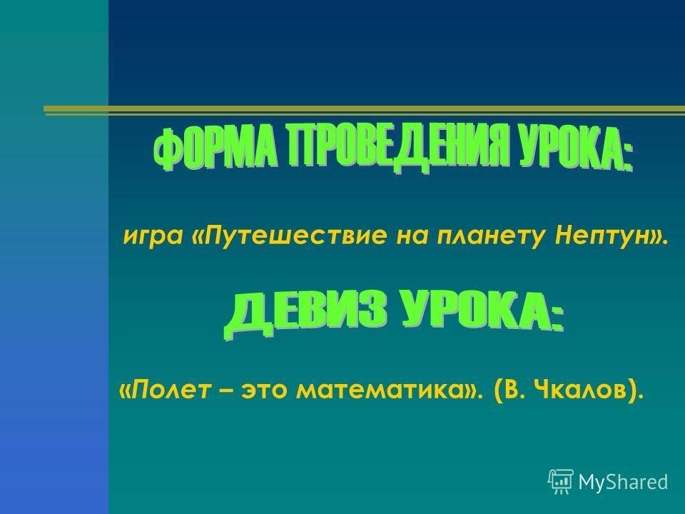 игра «Путешествие на планету Нептун». « Полет – это математика». (В. Чкалов).