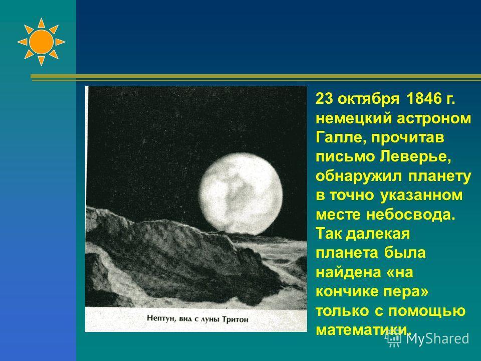 23 октября 1846 г. немецкий астроном Галле, прочитав письмо Леверье, обнаружил планету в точно указанном месте небосвода. Так далекая планета была найдена «на кончике пера» только с помощью математики.