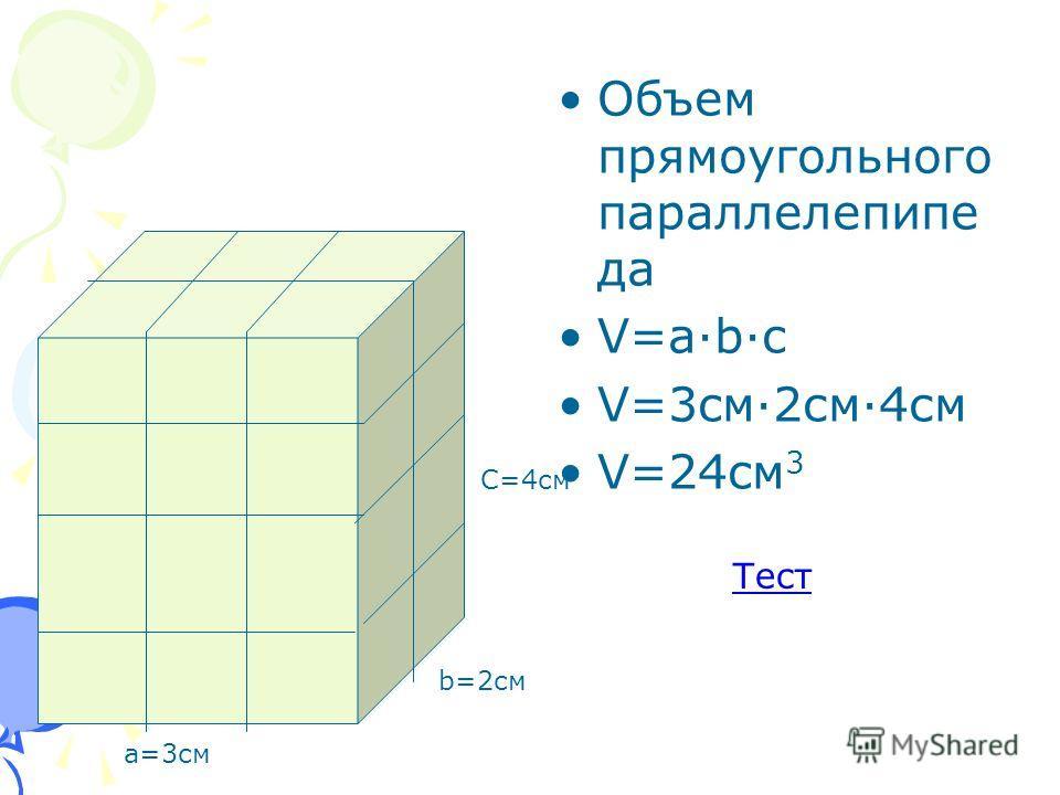 Объем прямоугольного параллелепипе да V=a·b·c V=3cм·2см·4см V=24cм 3 а=3см b=2см С=4см Тест