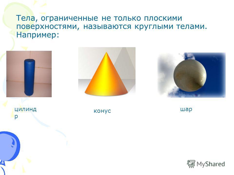 Тела, ограниченные не только плоскими поверхностями, называются круглыми телами. Например: цилинд р конус шар