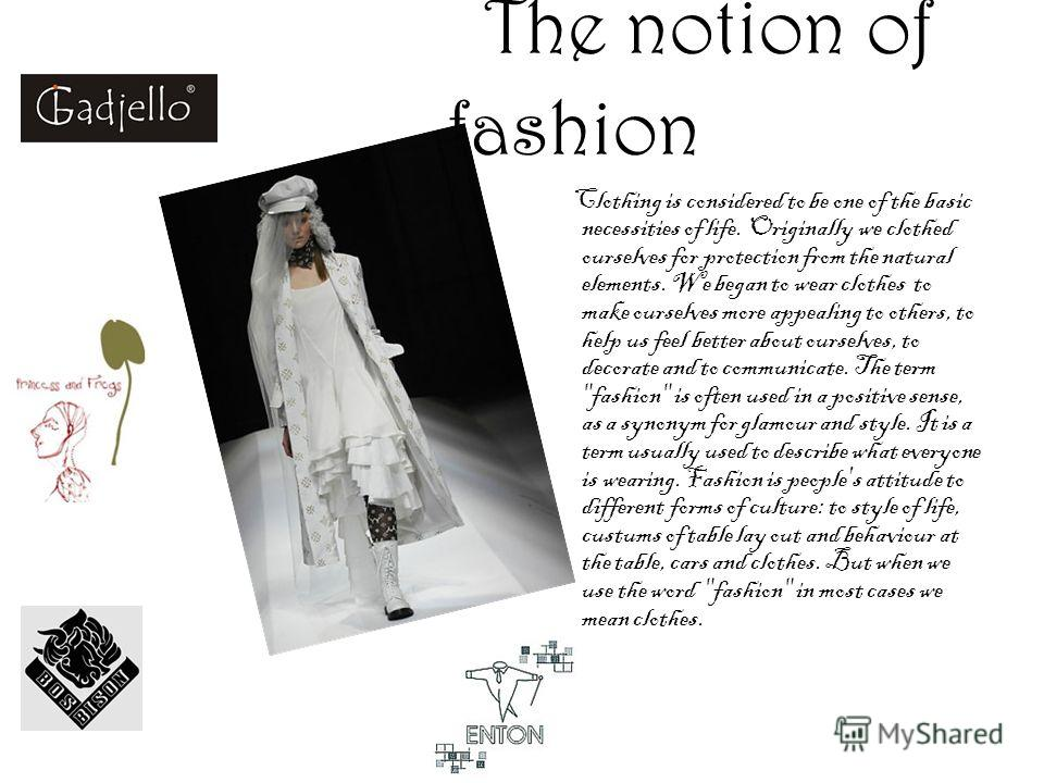 T he notion of fashion Clothing is considered to be one of the basic necessities of life. Originally we clothed ourselves for protection from the natural elements. We began to wear clothes to make ourselves more appealing to others, to help us feel b
