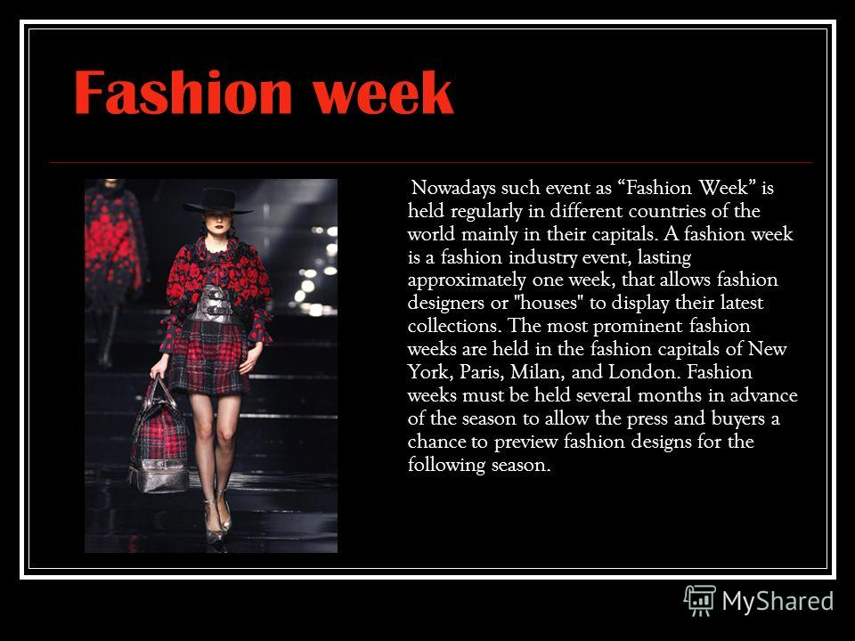 Fashion week N owadays such event as Fashion Week is held regularly in different countries of the world mainly in their capitals. A fashion week is a fashion industry event, lasting approximately one week, that allows fashion designers or