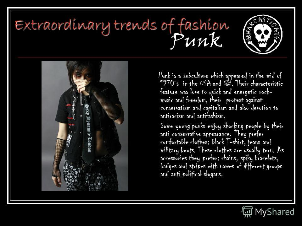 Extraordinary trends of fashion Extraordinary trends of fashion Punk Punk is a subculture which appeared in the mid of 1970`s in the USA and GB. Their characteristic feature was love to quick and energetic rock- music and freedom, their protest again