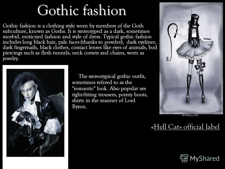 Gothic fashion Gothic fashion is a clothing style worn by members of the Goth subculture, known as Goths. It is stereotyped as a dark, sometimes morbid, eroticized fashion and style of dress. Typical gothic fashion includes long black hair, pale face