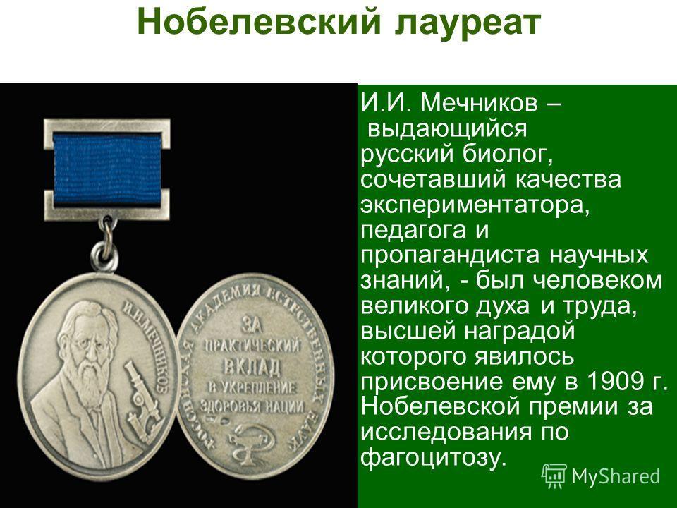 Нобелевский лауреат И.И. Мечников – выдающийся русский биолог, сочетавший качества экспериментатора, педагога и пропагандиста научных знаний, - был человеком великого духа и труда, высшей наградой которого явилось присвоение ему в 1909 г. Нобелевской