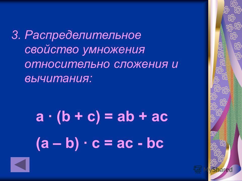 3. Распределительное свойство умножения относительно сложения и вычитания: a · (b + c) = ab + ac (a – b) · c = ac - bc