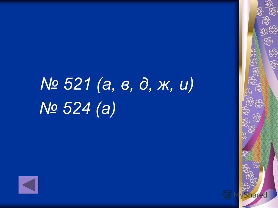 521 (а, в, д, ж, и) 524 (а)
