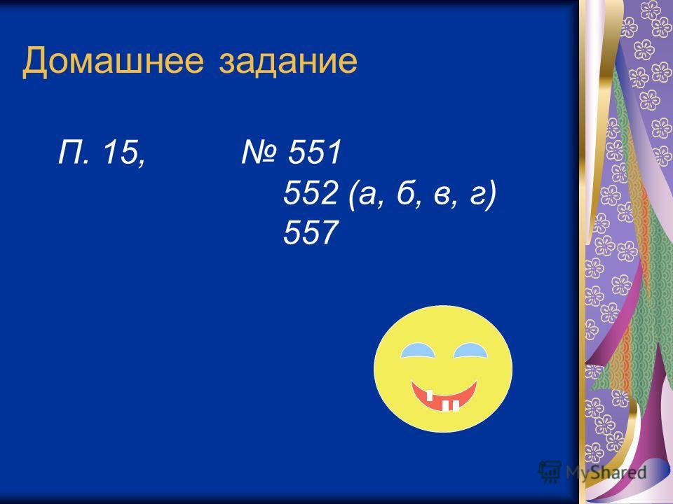 Домашнее задание П. 15, 551 552 (а, б, в, г) 557