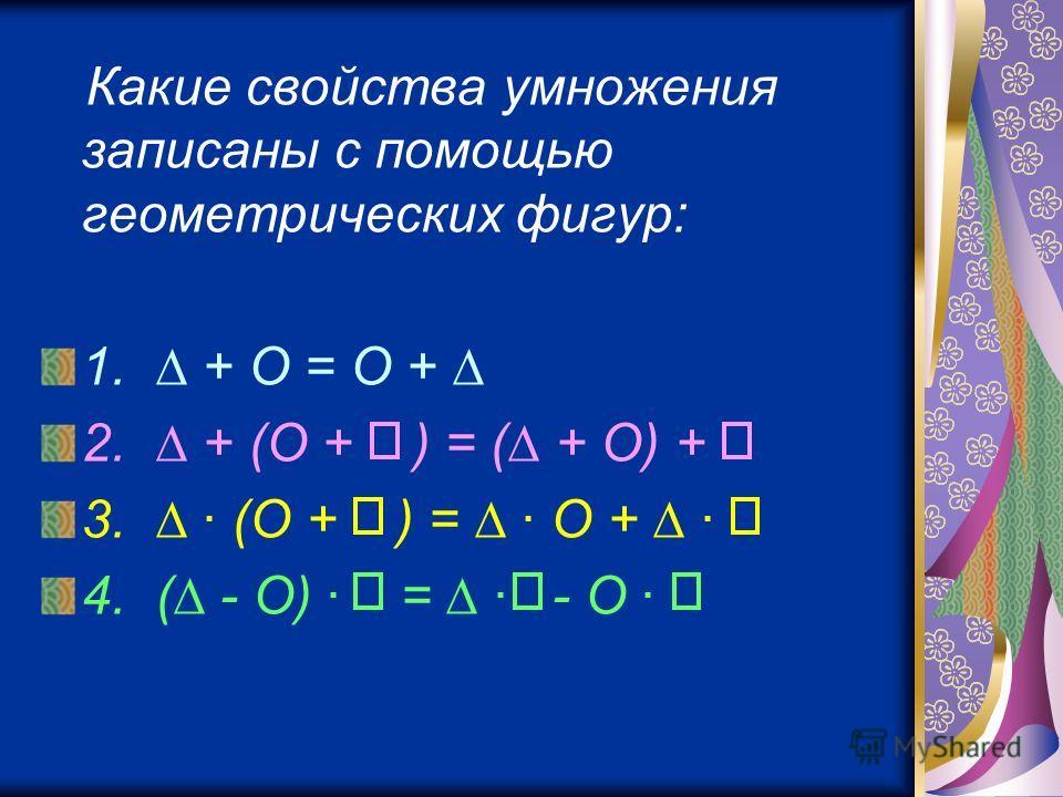 Какие свойства умножения записаны с помощью геометрических фигур: 1. + O = O + 2. + (O + ) = ( + O) + 3. · (O + ) = · O + · 4. ( - O) · = · - O ·