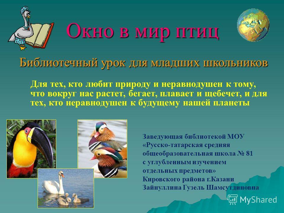 Окно в мир птиц Для тех, кто любит природу и неравнодушен к тому, что вокруг нас растет, бегает, плавает и щебечет, и для тех, кто неравнодушен к будущему нашей планеты Заведующая библиотекой МОУ «Русско-татарская средняя общеобразовательная школа 81