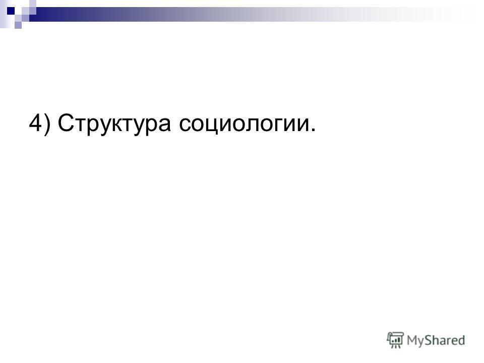 4) Структура социологии.