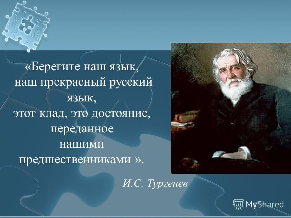 «Берегите наш язык, наш прекрасный русский язык, этот клад, это достояние, переданное нашими предшественниками ». И.С. Тургенев