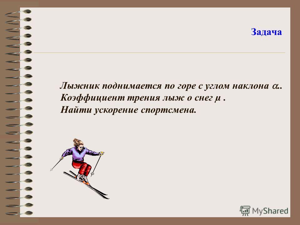 Задача Лыжник поднимается по горе с углом наклона.. Коэффициент трения лыж о снег µ. Найти ускорение спортсмена.