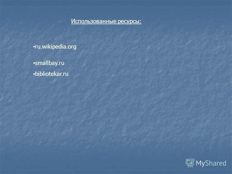 ru.wikipedia.org smallbay.ru bibliotekar.ru Использованные ресурсы: