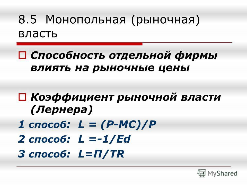 8.5 Монопольная (рыночная) власть Способность отдельной фирмы влиять на рыночные цены Коэффициент рыночной власти (Лернера) 1 способ : L = (P-MC)/P 2 способ : L =-1/Ed 3 способ : L=П/TR