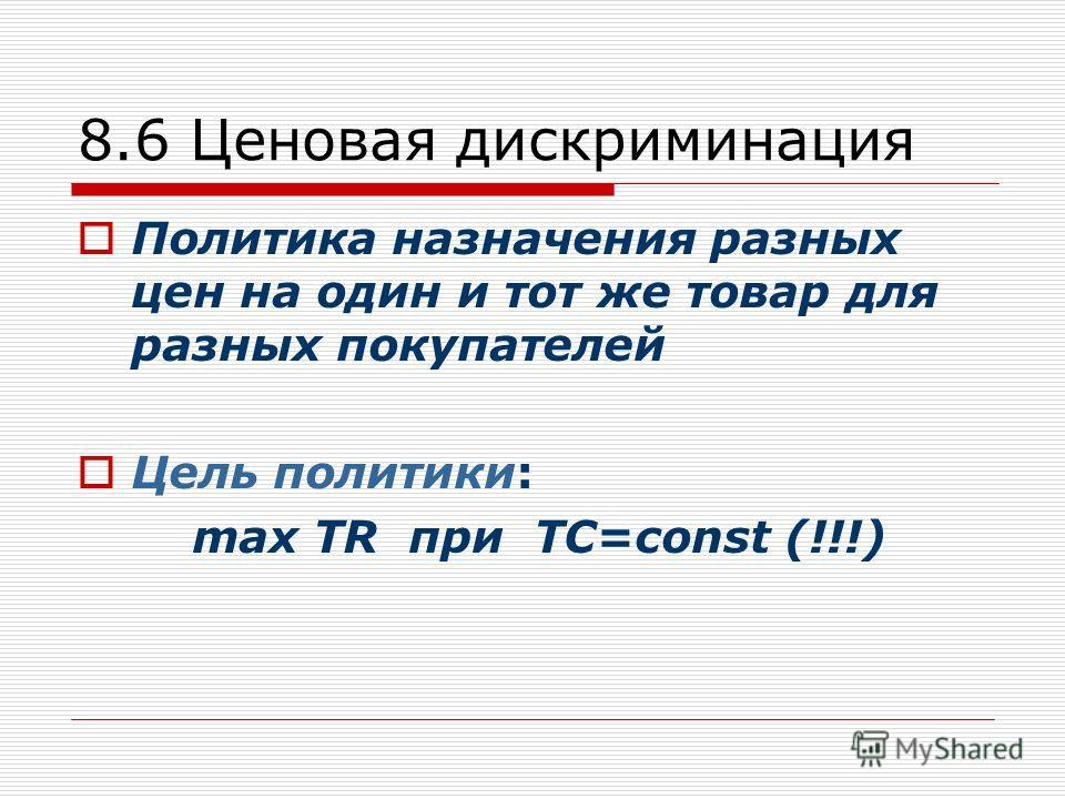 8.6 Ценовая дискриминация Политика назначения разных цен на один и тот же товар для разных покупателей Цель политики: max TR при TC=const (!!!)