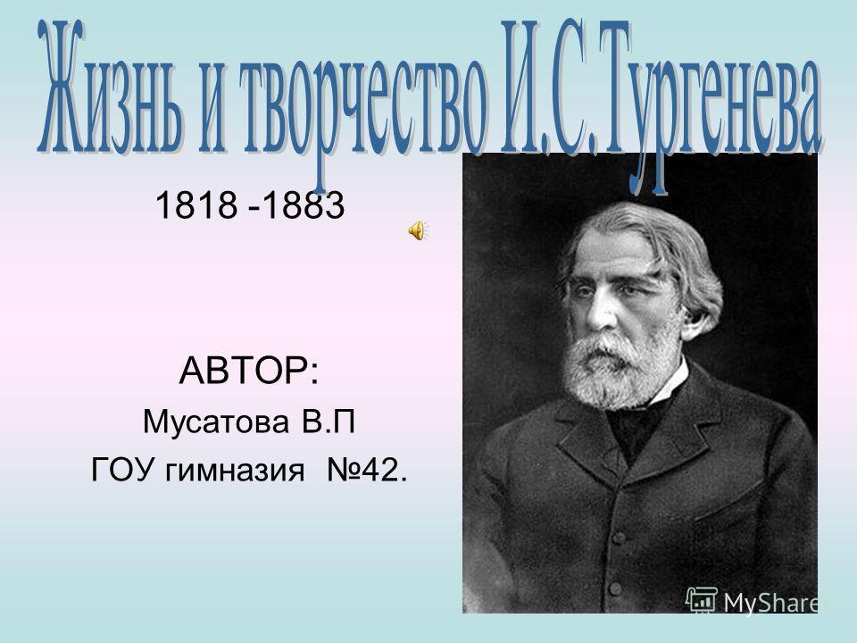 1818 -1883 АВТОР: Мусатова В.П ГОУ гимназия 42.