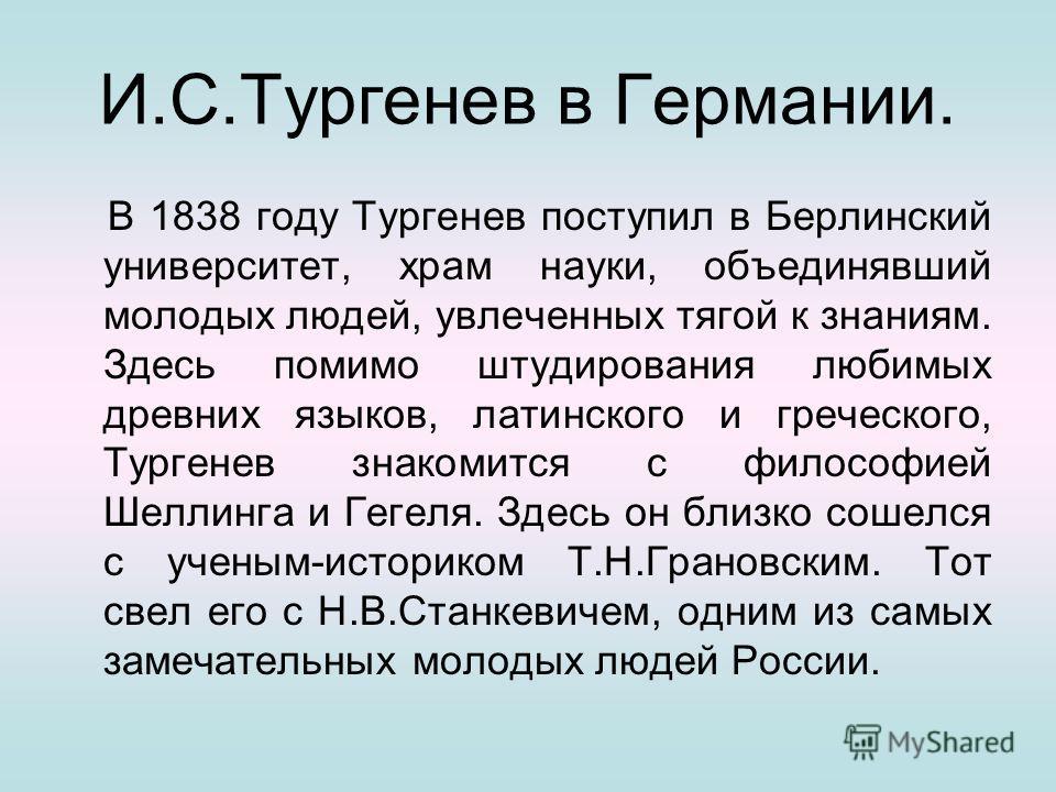 И.С.Тургенев в Германии. В 1838 году Тургенев поступил в Берлинский университет, храм науки, объединявший молодых людей, увлеченных тягой к знаниям. Здесь помимо штудирования любимых древних языков, латинского и греческого, Тургенев знакомится с фило