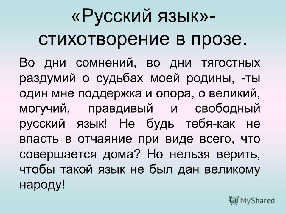 «Русский язык»- стихотворение в прозе. Во дни сомнений, во дни тягостных раздумий о судьбах моей родины, -ты один мне поддержка и опора, о великий, могучий, правдивый и свободный русский язык! Не будь тебя-как не впасть в отчаяние при виде всего, что