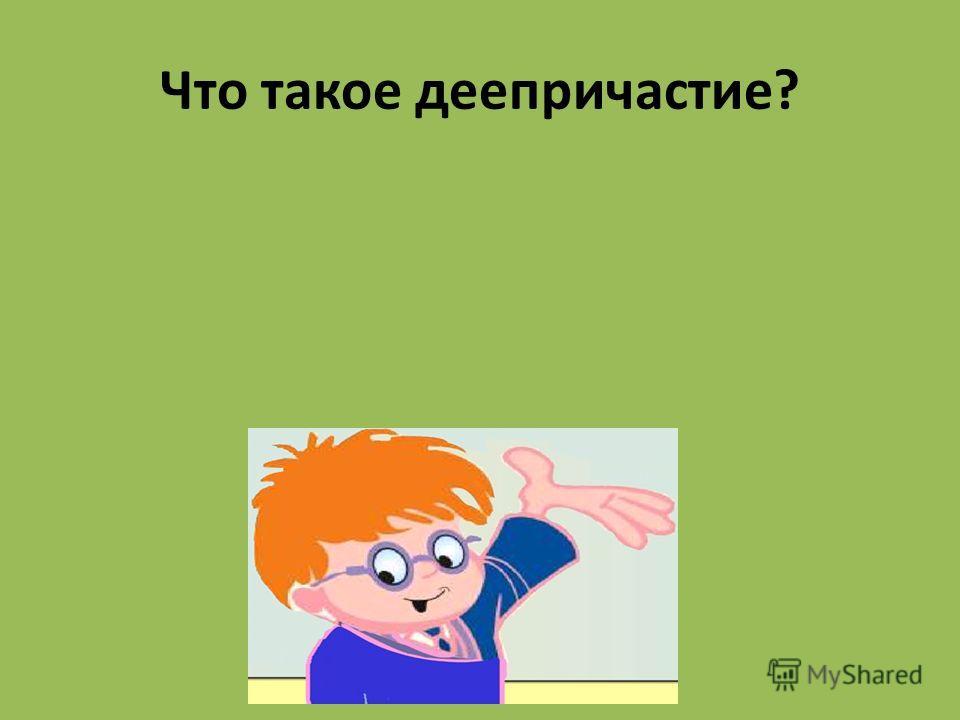 Что такое деепричастие? Особая форма глагола, которая обозначает добавочное действие при основном действии, выраженном глаголом и отвечает на вопросы: Что сделав? Что делая?