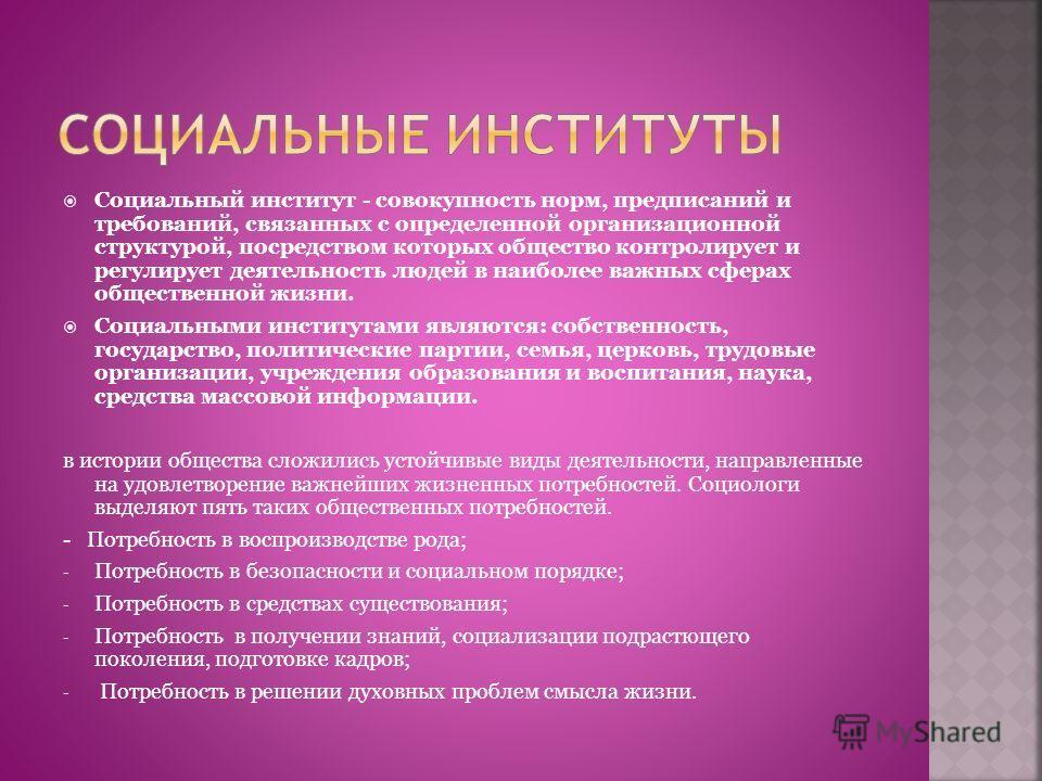 Социальный институт - совокупность норм, предписаний и требований, связанных с определенной организационной структурой, посредством которых общество контролирует и регулирует деятельность людей в наиболее важных сферах общественной жизни. Социальными