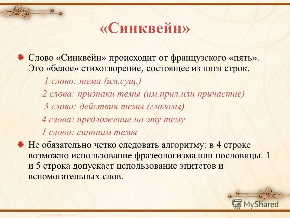 «Синквейн» Слово «Синквейн» происходит от французского «пять». Это «белое» стихотворение, состоящее из пяти строк. 1 слово: тема (им.сущ.) 2 слова: признаки темы (им.прил.или причастие) 3 слова: действия темы (глаголы) 4 слова: предложение на эту тем