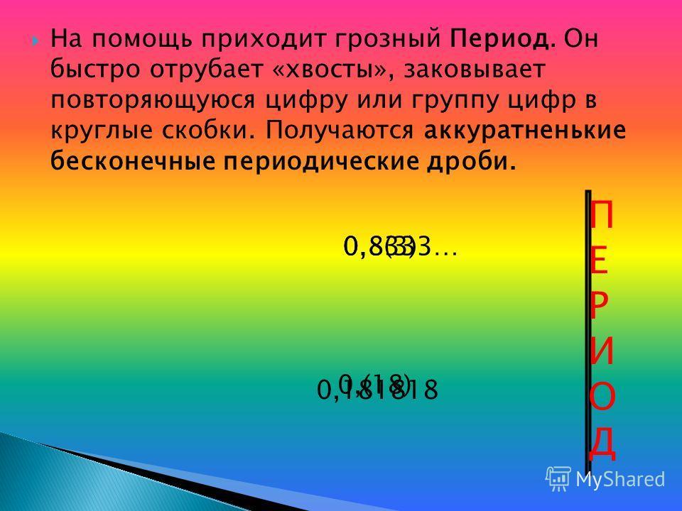 На помощь приходит грозный Период. Он быстро отрубает «хвосты», заковывает повторяющуюся цифру или группу цифр в круглые скобки. Получаются аккуратненькие бесконечные периодические дроби. ПЕРИОДПЕРИОД 0,8333… 0,181818 0,8(3) 0,(18)
