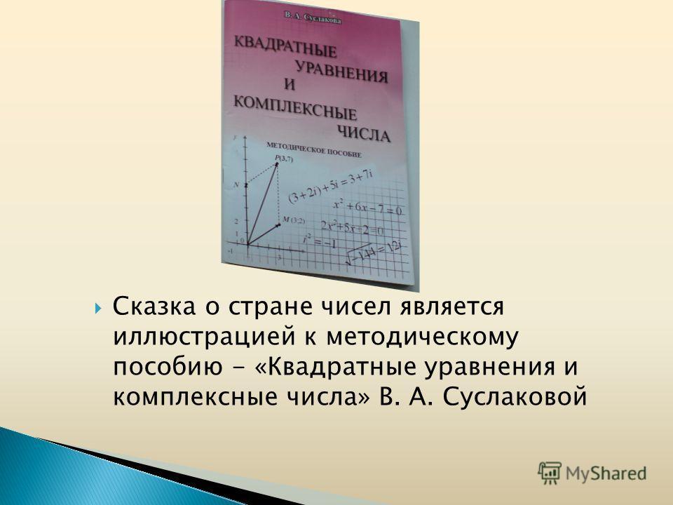 Сказка о стране чисел является иллюстрацией к методическому пособию - «Квадратные уравнения и комплексные числа» В. А. Суслаковой