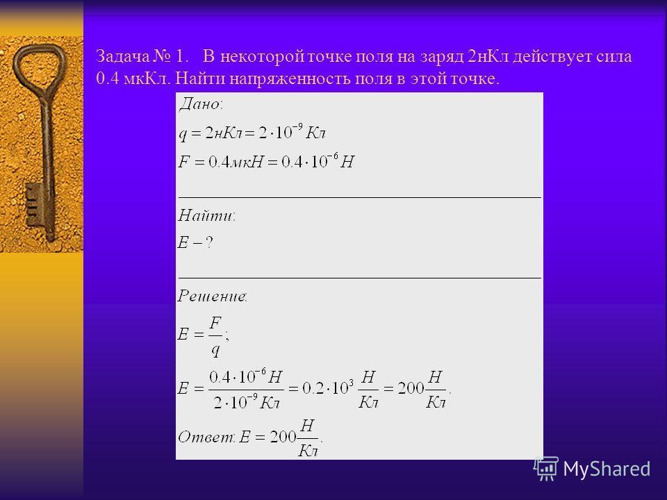 Задача 1. В некоторой точке поля на заряд 2нКл действует сила 0.4 мкКл. Найти напряженность поля в этой точке.