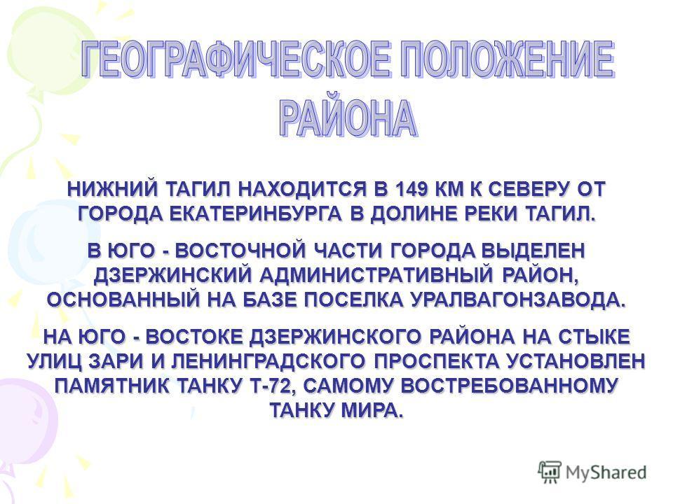 НИЖНИЙ ТАГИЛ НАХОДИТСЯ В 149 КМ К СЕВЕРУ ОТ ГОРОДА ЕКАТЕРИНБУРГА В ДОЛИНЕ РЕКИ ТАГИЛ. В ЮГО - ВОСТОЧНОЙ ЧАСТИ ГОРОДА ВЫДЕЛЕН ДЗЕРЖИНСКИЙ АДМИНИСТРАТИВНЫЙ РАЙОН, ОСНОВАННЫЙ НА БАЗЕ ПОСЕЛКА УРАЛВАГОНЗАВОДА. НА ЮГО - ВОСТОКЕ ДЗЕРЖИНСКОГО РАЙОНА НА СТЫКЕ