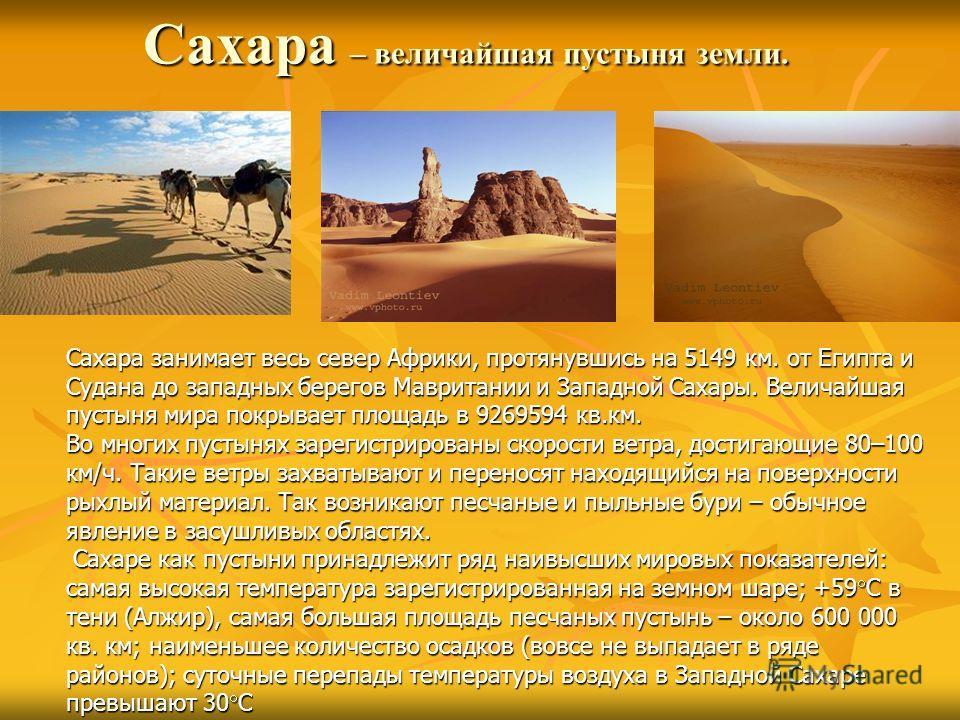 Сахара – величайшая пустыня земли. Сахара занимает весь север Африки, протянувшись на 5149 км. от Египта и Судана до западных берегов Мавритании и Западной Сахары. Величайшая пустыня мира покрывает площадь в 9269594 кв.км. Во многих пустынях зарегист