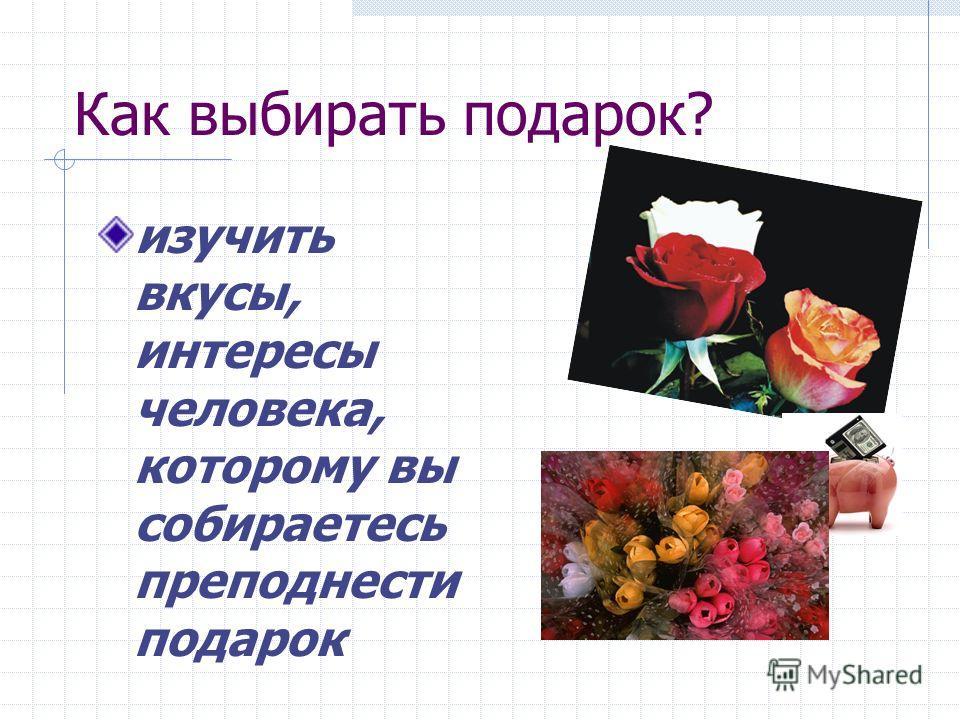 Как выбирать подарок? изучить вкусы, интересы человека, которому вы собираетесь преподнести подарок