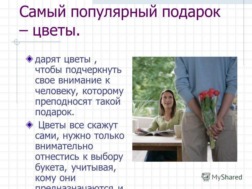 Самый популярный подарок – цветы. дарят цветы, чтобы подчеркнуть свое внимание к человеку, которому преподносят такой подарок. Цветы все скажут сами, нужно только внимательно отнестись к выбору букета, учитывая, кому они предназначаются и по какому с