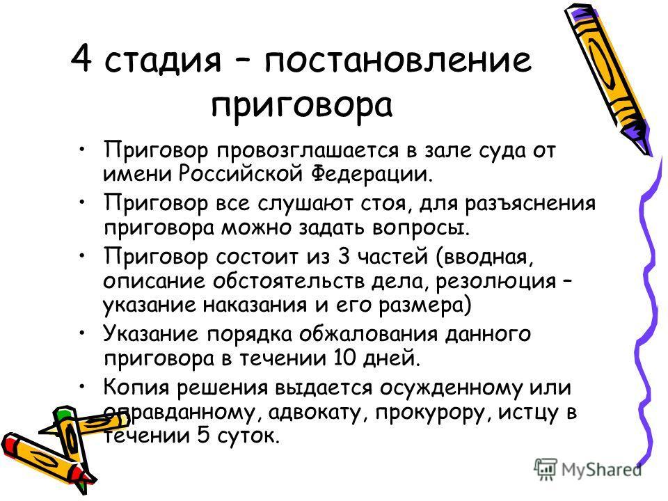 4 стадия – постановление приговора Приговор провозглашается в зале суда от имени Российской Федерации. Приговор все слушают стоя, для разъяснения приговора можно задать вопросы. Приговор состоит из 3 частей (вводная, описание обстоятельств дела, резо